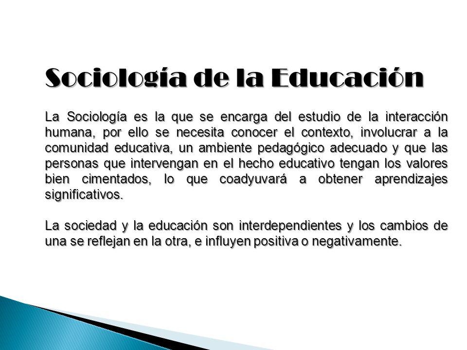 Sociología de la Educación La Sociología es la que se encarga del estudio de la interacción humana, por ello se necesita conocer el contexto, involucr
