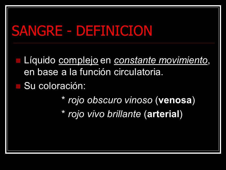 SANGRE - DEFINICION Líquido complejo en constante movimiento, en base a la función circulatoria. Su coloración: * rojo obscuro vinoso (venosa) * rojo