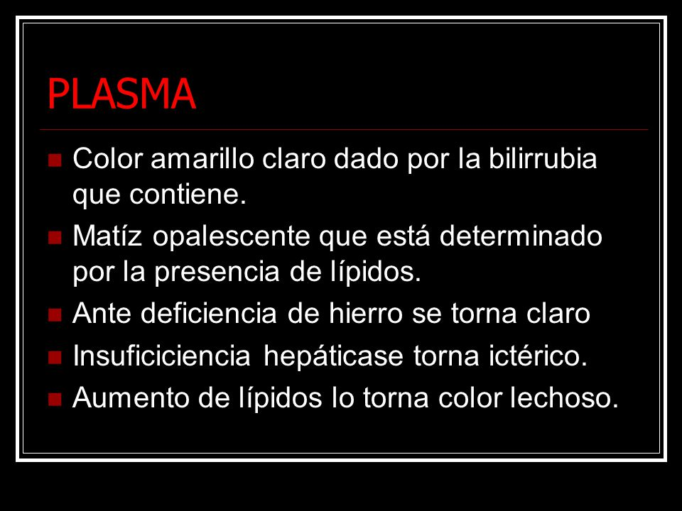 PLASMA Color amarillo claro dado por la bilirrubia que contiene. Matíz opalescente que está determinado por la presencia de lípidos. Ante deficiencia
