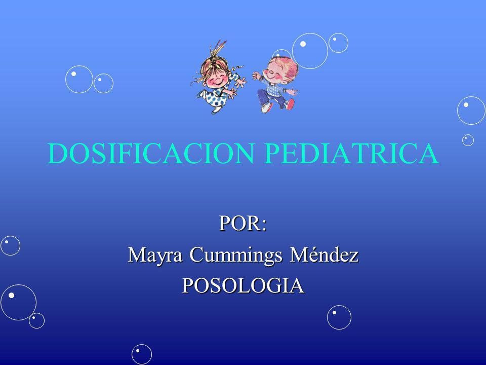 DOSIFICACION PEDIATRICA POR: Mayra Cummings Méndez POSOLOGIA