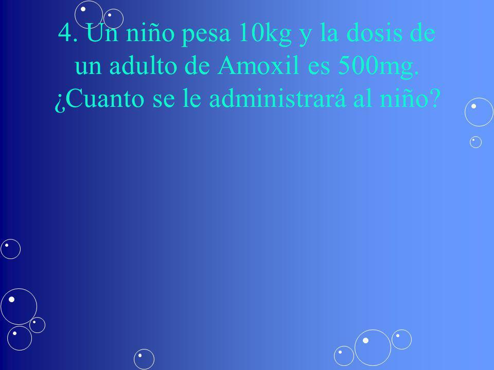 4.Un niño pesa 10kg y la dosis de un adulto de Amoxil es 500mg.