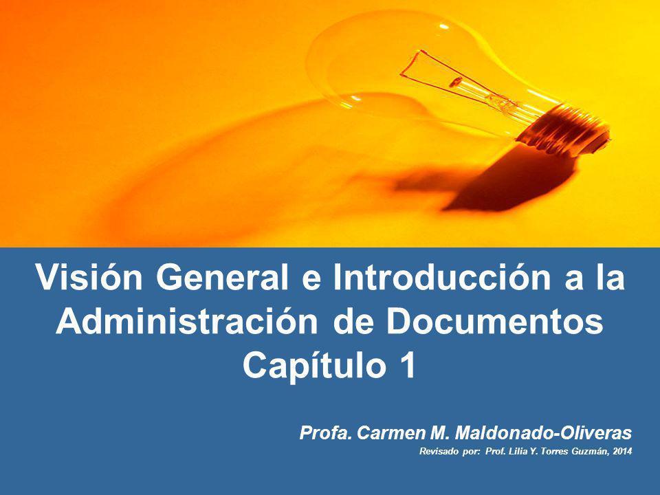 Visión General e Introducción a la Administración de Documentos Capítulo 1 Profa. Carmen M. Maldonado-Oliveras Revisado por: Prof. Lilia Y. Torres Guz