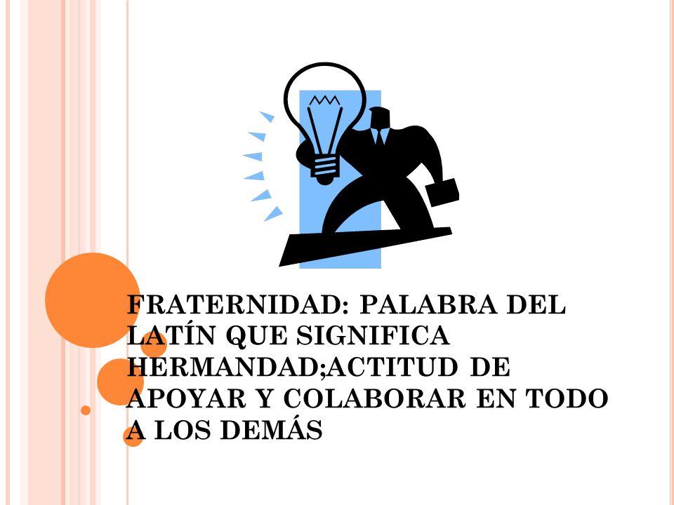 FRATERNIDAD: PALABRA DEL LATÍN QUE SIGNIFICA HERMANDAD;ACTITUD DE APOYAR Y COLABORAR EN TODO A LOS DEMÁS