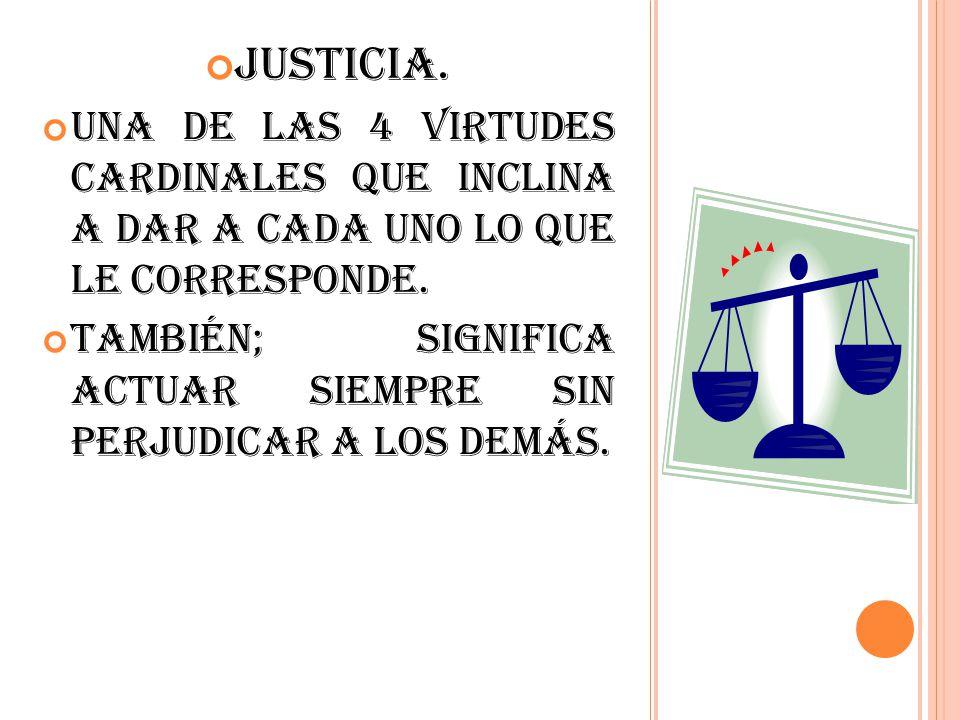 Justicia. Una de las 4 virtudes cardinales que inclina a dar a cada uno lo que le corresponde. También; significa actuar siempre sin perjudicar a los