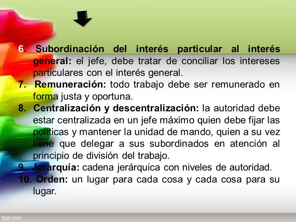 6. Subordinación del interés particular al interés general: el jefe, debe tratar de conciliar los intereses particulares con el interés general. 7. Re