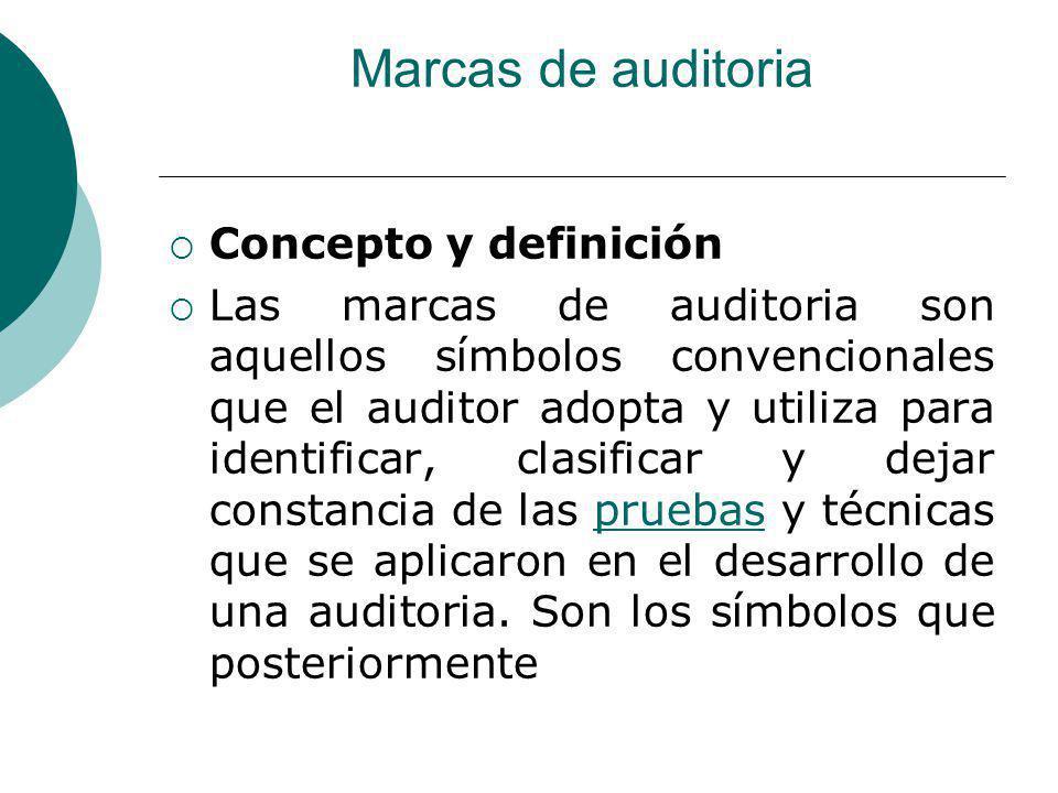 Marcas de auditoria Concepto y definición Las marcas de auditoria son aquellos símbolos convencionales que el auditor adopta y utiliza para identificar, clasificar y dejar constancia de las pruebas y técnicas que se aplicaron en el desarrollo de una auditoria.