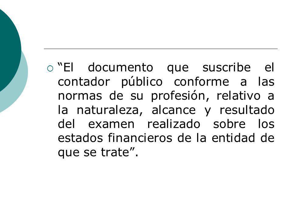 El documento que suscribe el contador público conforme a las normas de su profesión, relativo a la naturaleza, alcance y resultado del examen realizado sobre los estados financieros de la entidad de que se trate.