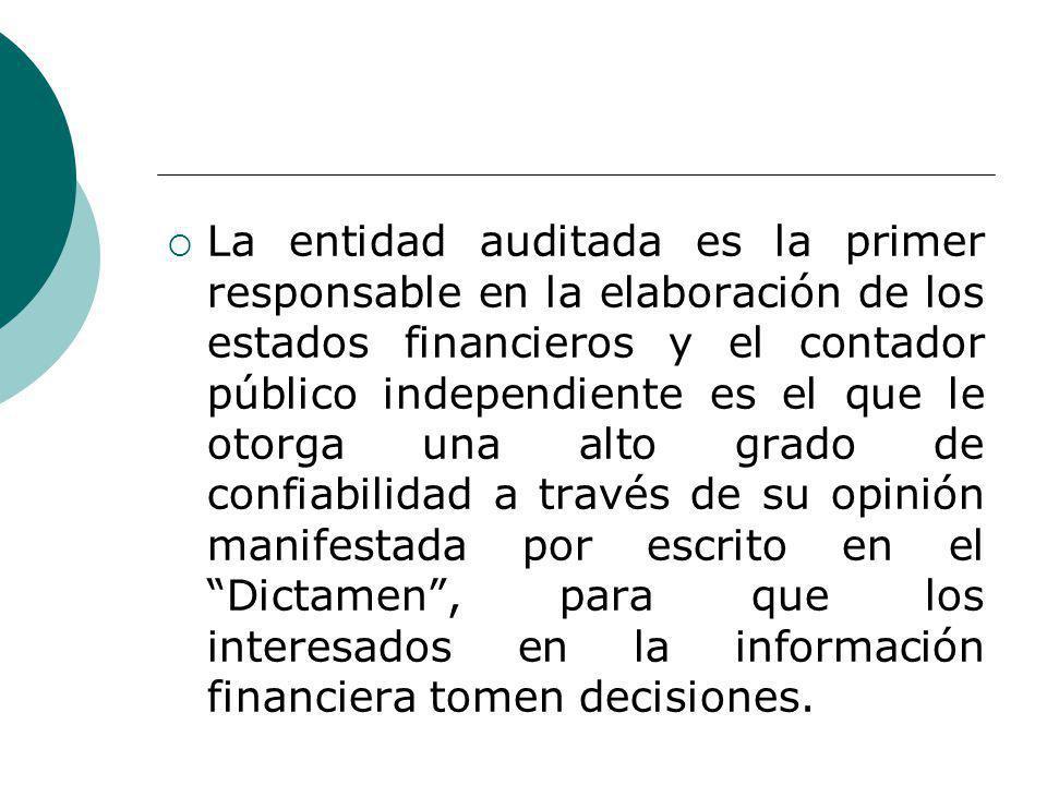 La entidad auditada es la primer responsable en la elaboración de los estados financieros y el contador público independiente es el que le otorga una alto grado de confiabilidad a través de su opinión manifestada por escrito en el Dictamen, para que los interesados en la información financiera tomen decisiones.