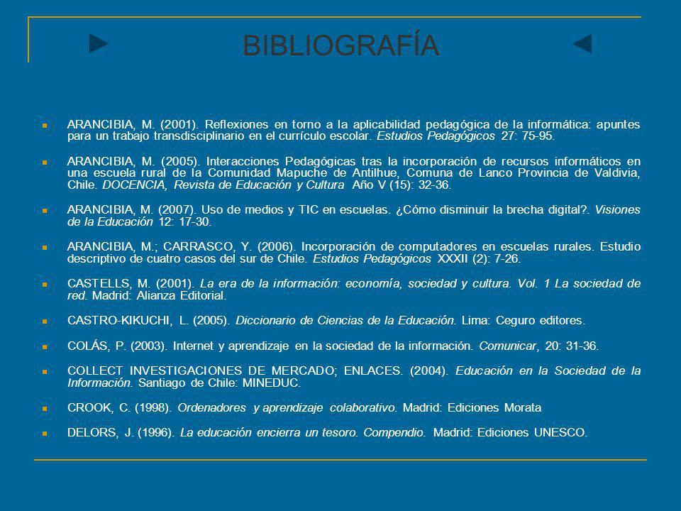 BIBLIOGRAFÍA ARANCIBIA, M. (2001). Reflexiones en torno a la aplicabilidad pedagógica de la informática: apuntes para un trabajo transdisciplinario en