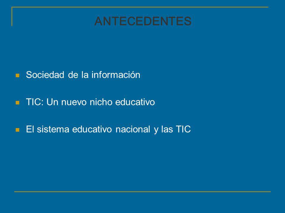 Sociedad de la información TIC: Un nuevo nicho educativo El sistema educativo nacional y las TIC ANTECEDENTES