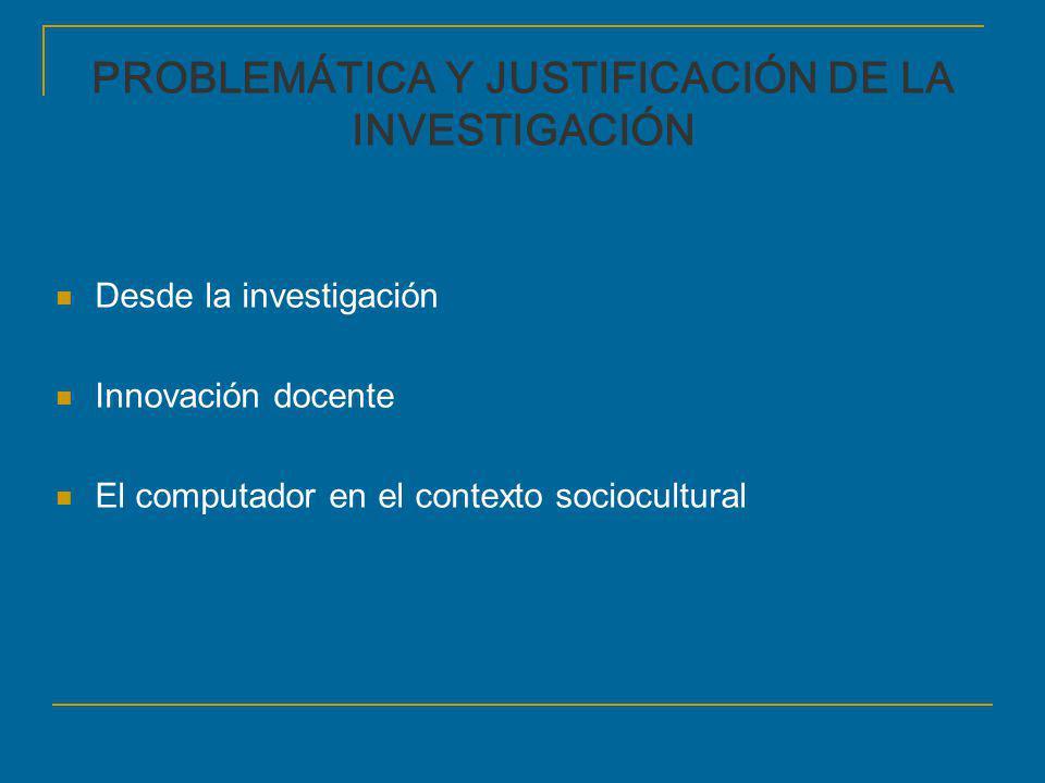 PROBLEMÁTICA Y JUSTIFICACIÓN DE LA INVESTIGACIÓN Desde la investigación Innovación docente El computador en el contexto sociocultural