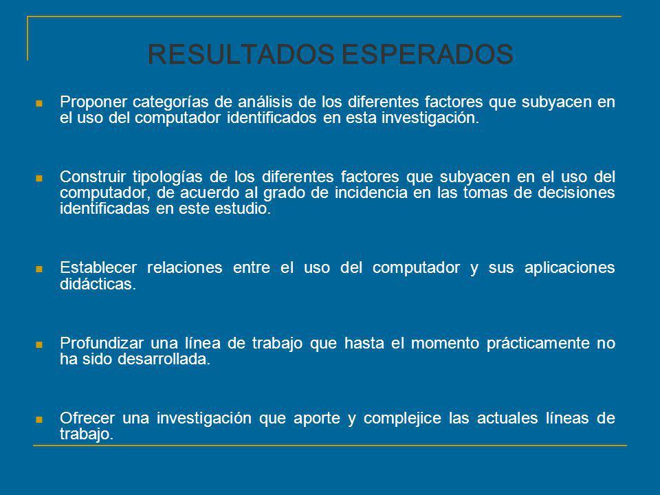RESULTADOS ESPERADOS Proponer categorías de análisis de los diferentes factores que subyacen en el uso del computador identificados en esta investigac