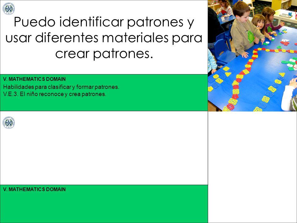 V. MATHEMATICS DOMAIN Puedo identificar patrones y usar diferentes materiales para crear patrones. Habilidades para clasificar y formar patrones. V.E.