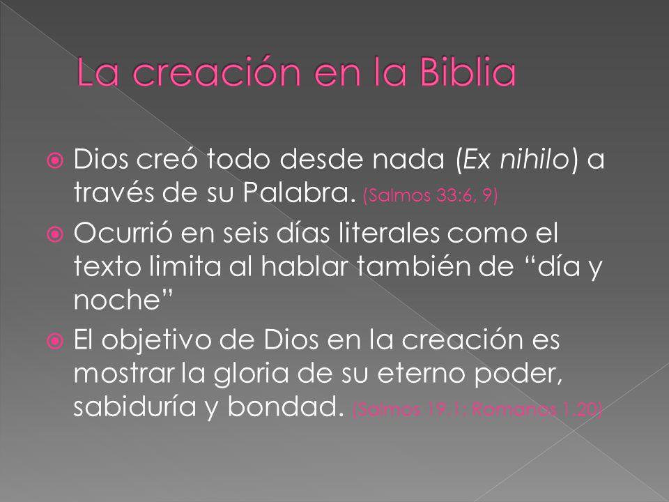 Dios creó todo desde nada (Ex nihilo) a través de su Palabra. (Salmos 33:6, 9) Ocurrió en seis días literales como el texto limita al hablar también d