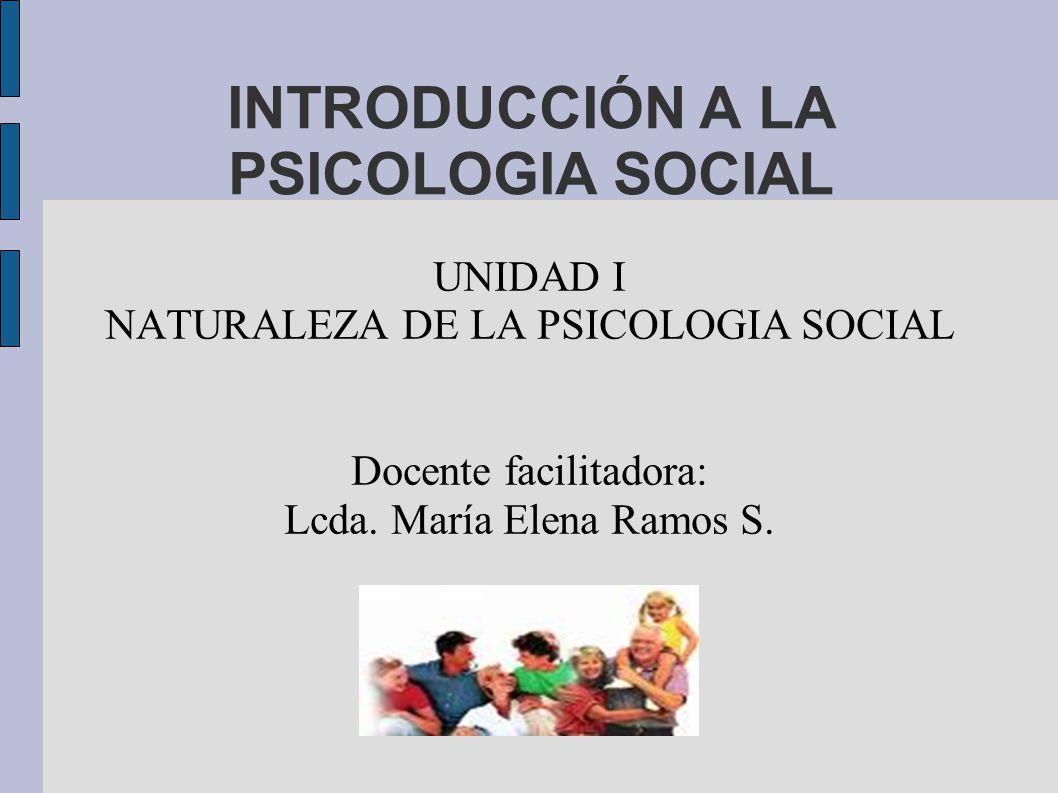INTRODUCCIÓN A LA PSICOLOGIA SOCIAL UNIDAD I NATURALEZA DE LA PSICOLOGIA SOCIAL Docente facilitadora: Lcda. María Elena Ramos S.