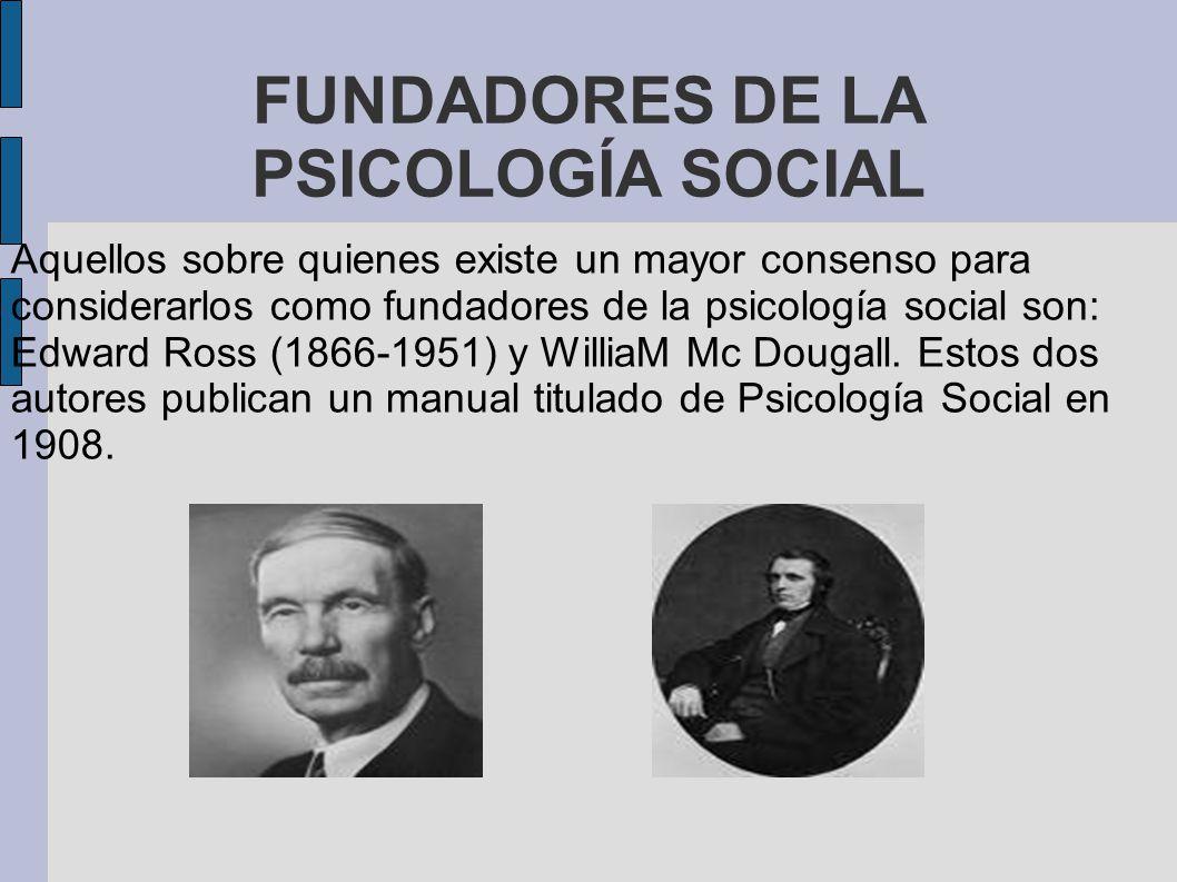 FUNDADORES DE LA PSICOLOGÍA SOCIAL Aquellos sobre quienes existe un mayor consenso para considerarlos como fundadores de la psicología social son: Edward Ross (1866-1951) y WilliaM Mc Dougall.