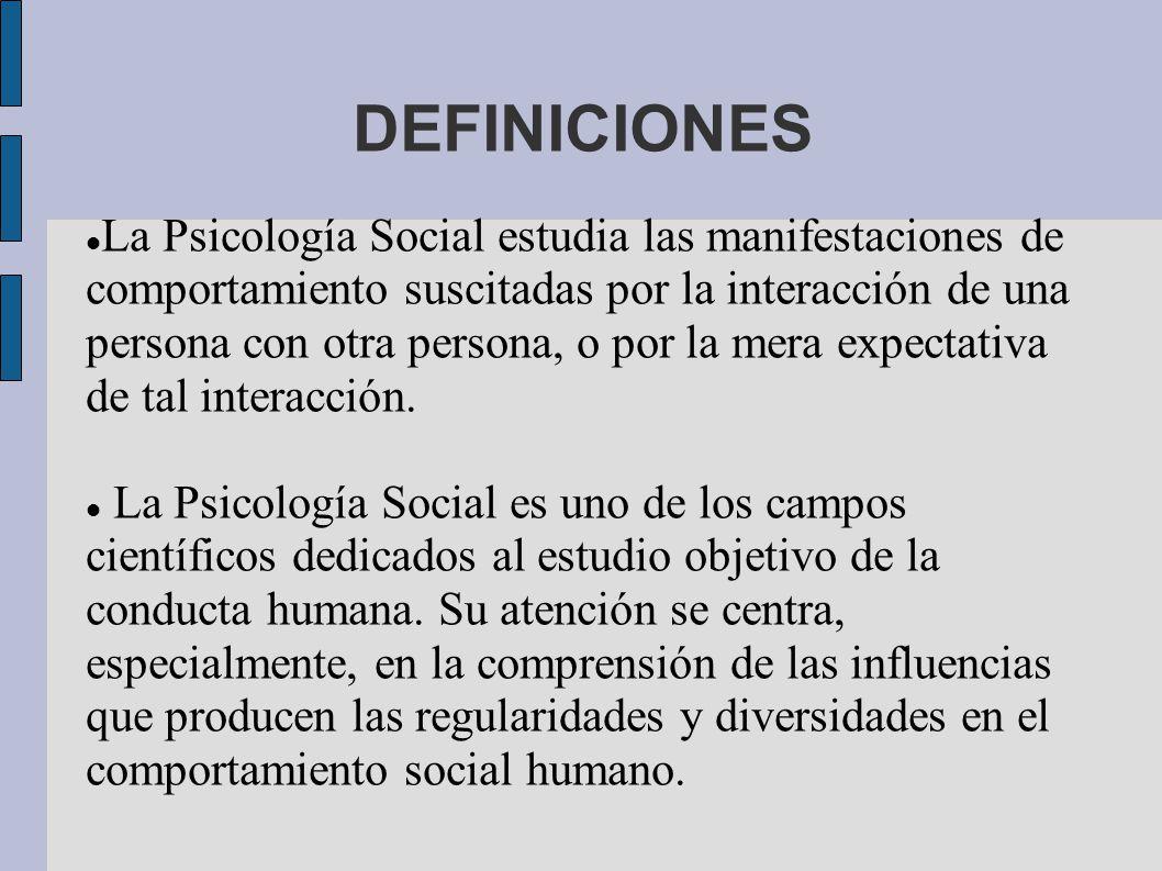 DEFINICIONES La Psicología Social estudia las manifestaciones de comportamiento suscitadas por la interacción de una persona con otra persona, o por la mera expectativa de tal interacción.