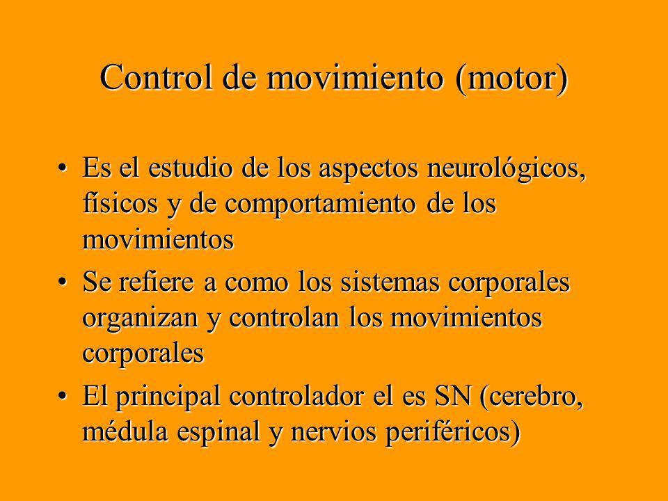 Control de movimiento (motor) Es el estudio de los aspectos neurológicos, físicos y de comportamiento de los movimientosEs el estudio de los aspectos neurológicos, físicos y de comportamiento de los movimientos Se refiere a como los sistemas corporales organizan y controlan los movimientos corporalesSe refiere a como los sistemas corporales organizan y controlan los movimientos corporales El principal controlador el es SN (cerebro, médula espinal y nervios periféricos)El principal controlador el es SN (cerebro, médula espinal y nervios periféricos)
