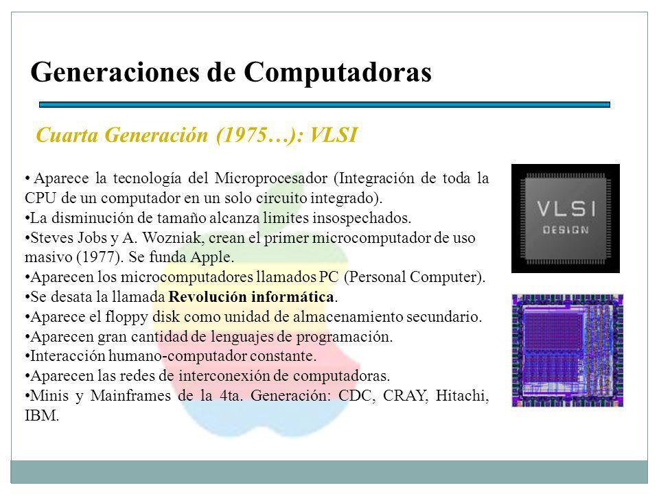 Generaciones de Computadoras Cuarta Generación (1975…): VLSI Aparece la tecnología del Microprocesador (Integración de toda la CPU de un computador en un solo circuito integrado).
