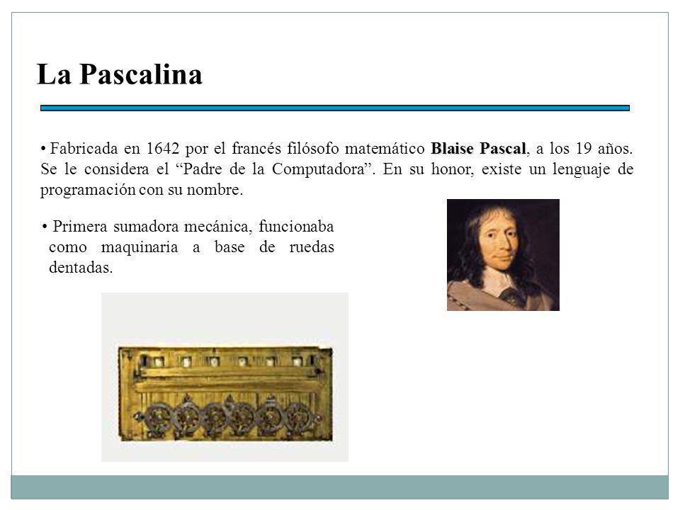 La Pascalina Blaise Pascal Fabricada en 1642 por el francés filósofo matemático Blaise Pascal, a los 19 años.