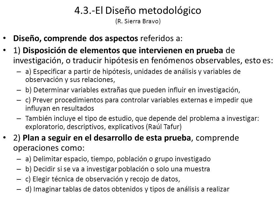 Diseño, comprende dos aspectos referidos a: 1) Disposición de elementos que intervienen en prueba de investigación, o traducir hipótesis en fenómenos observables, esto es: – a) Especificar a partir de hipótesis, unidades de análisis y variables de observación y sus relaciones, – b) Determinar variables extrañas que pueden influir en investigación, – c) Prever procedimientos para controlar variables externas e impedir que influyan en resultados – También incluye el tipo de estudio, que depende del problema a investigar: exploratorio, descriptivos, explicativos (Raúl Tafur) 2) Plan a seguir en el desarrollo de esta prueba, comprende operaciones como: – a) Delimitar espacio, tiempo, población o grupo investigado – b) Decidir si se va a investigar población o solo una muestra – c) Elegir técnica de observación y recojo de datos, – d) Imaginar tablas de datos obtenidos y tipos de análisis a realizar 4.3.-El Diseño metodológico (R.