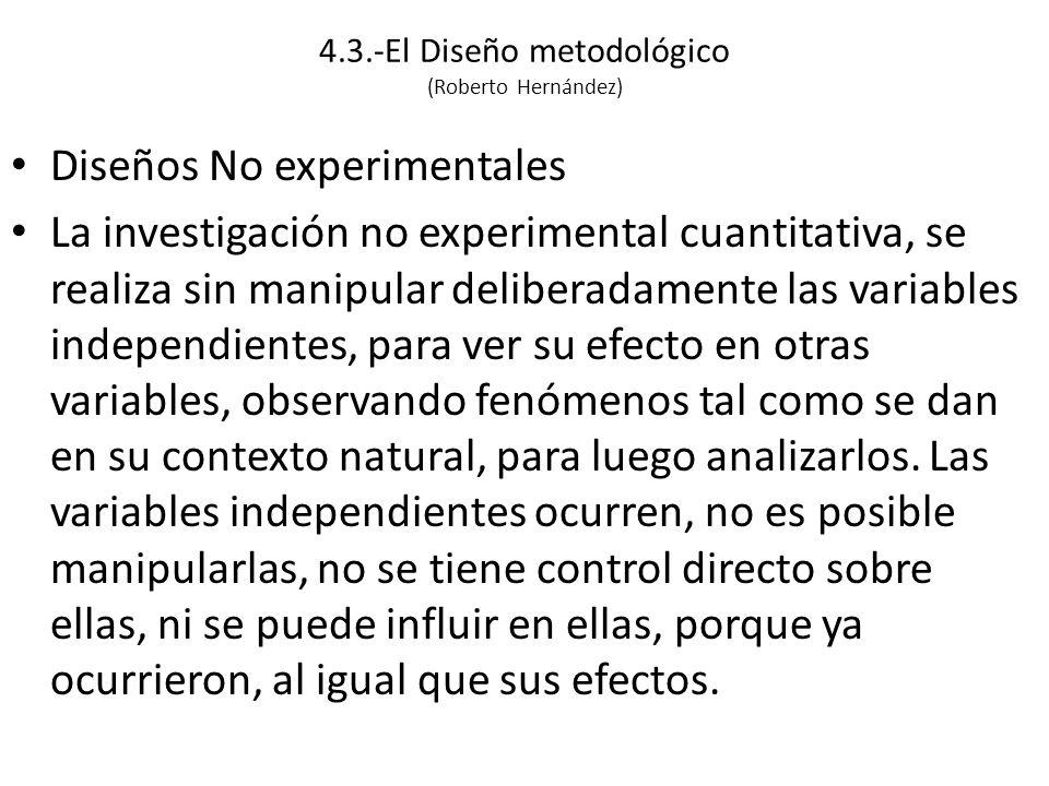 4.3.-El Diseño metodológico (Roberto Hernández) Diseños No experimentales La investigación no experimental cuantitativa, se realiza sin manipular deliberadamente las variables independientes, para ver su efecto en otras variables, observando fenómenos tal como se dan en su contexto natural, para luego analizarlos.