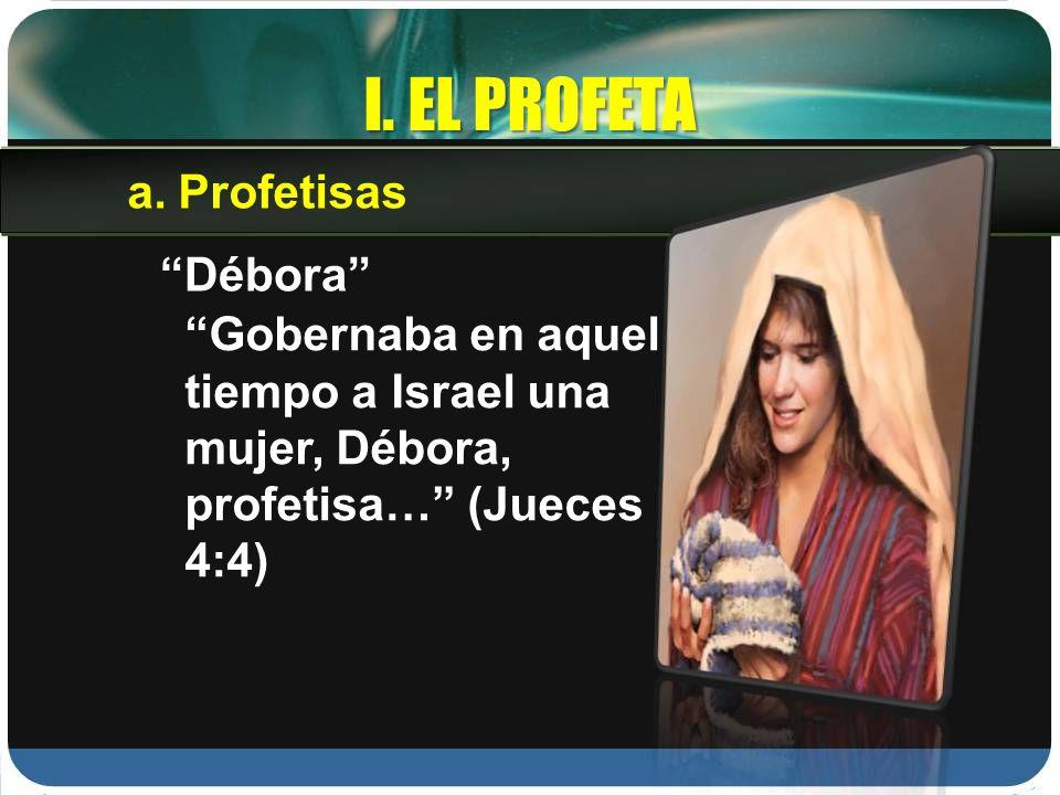 I. EL PROFETA Débora Gobernaba en aquel tiempo a Israel una mujer, Débora, profetisa… (Jueces 4:4) a.Profetisas