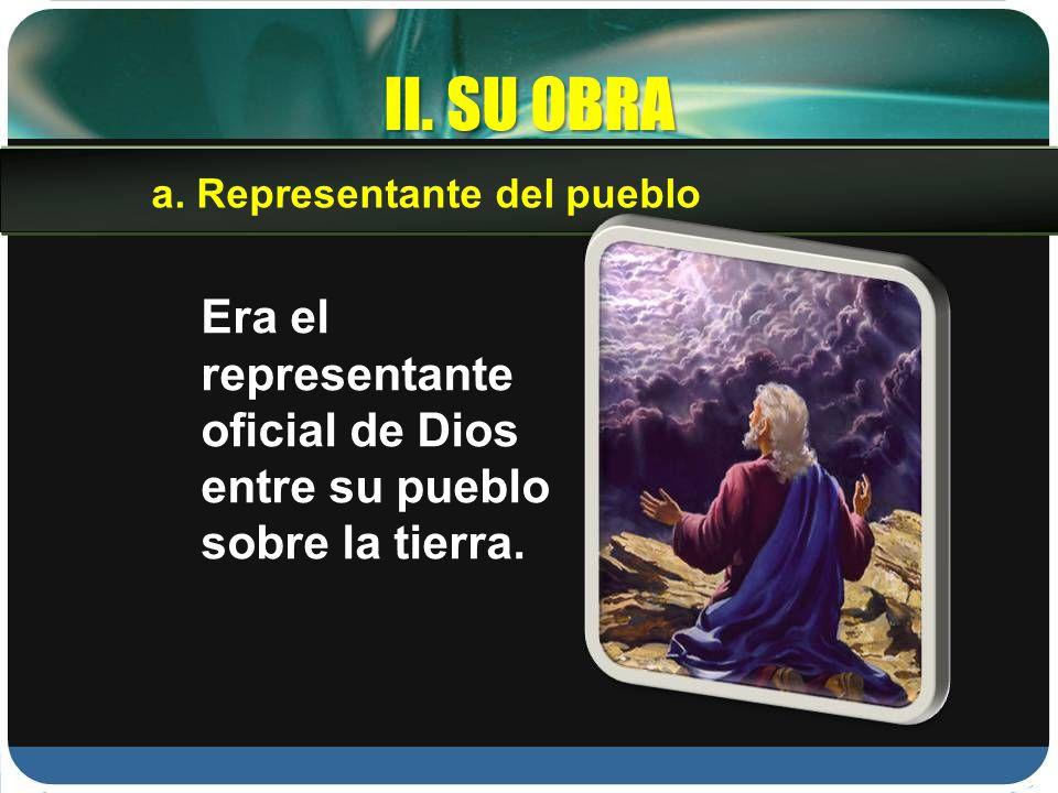 II. SU OBRA Era el representante oficial de Dios entre su pueblo sobre la tierra. a. Representante del pueblo