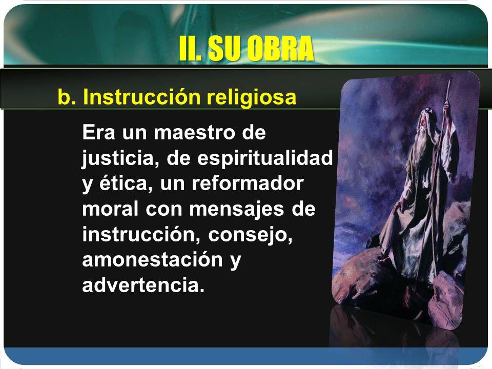 II. SU OBRA Era un maestro de justicia, de espiritualidad y ética, un reformador moral con mensajes de instrucción, consejo, amonestación y advertenci