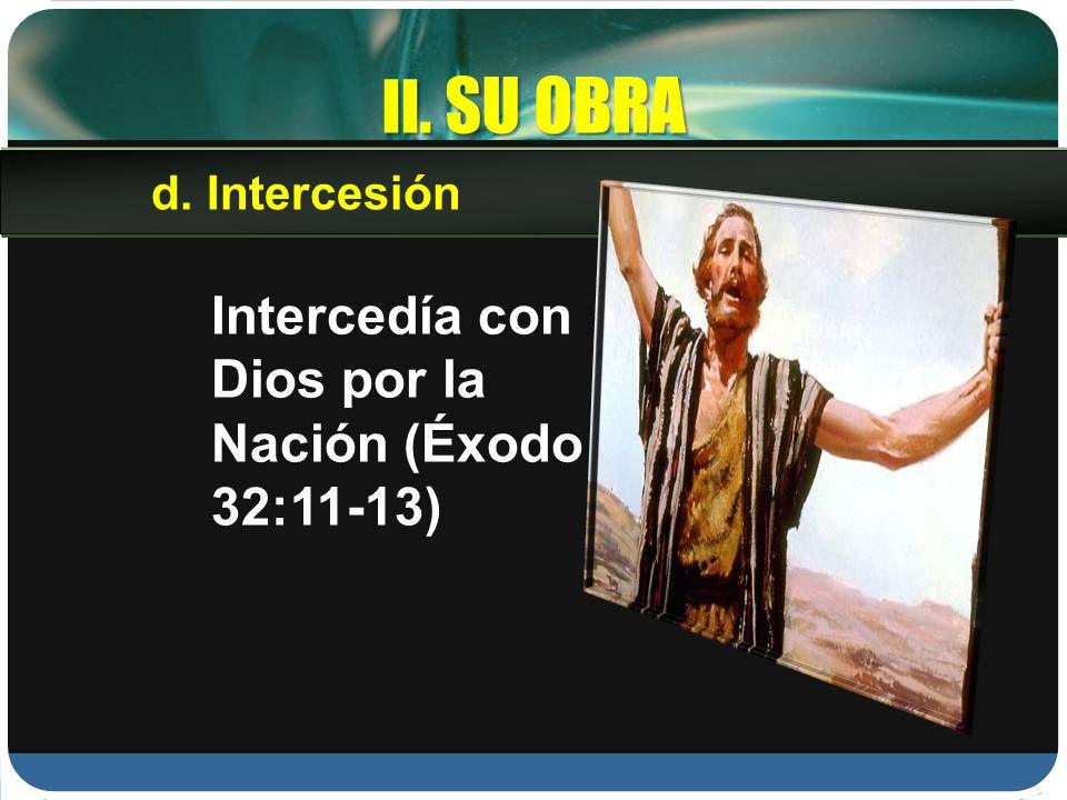 II. SU OBRA Intercedía con Dios por la Nación (Éxodo 32:11-13) d. Intercesión