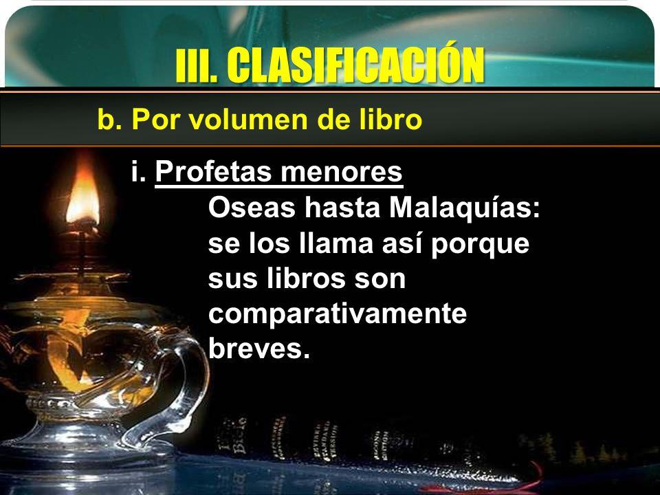 III. CLASIFICACIÓN b. Por volumen de libro i. Profetas menores Oseas hasta Malaquías: se los llama así porque sus libros son comparativamente breves.