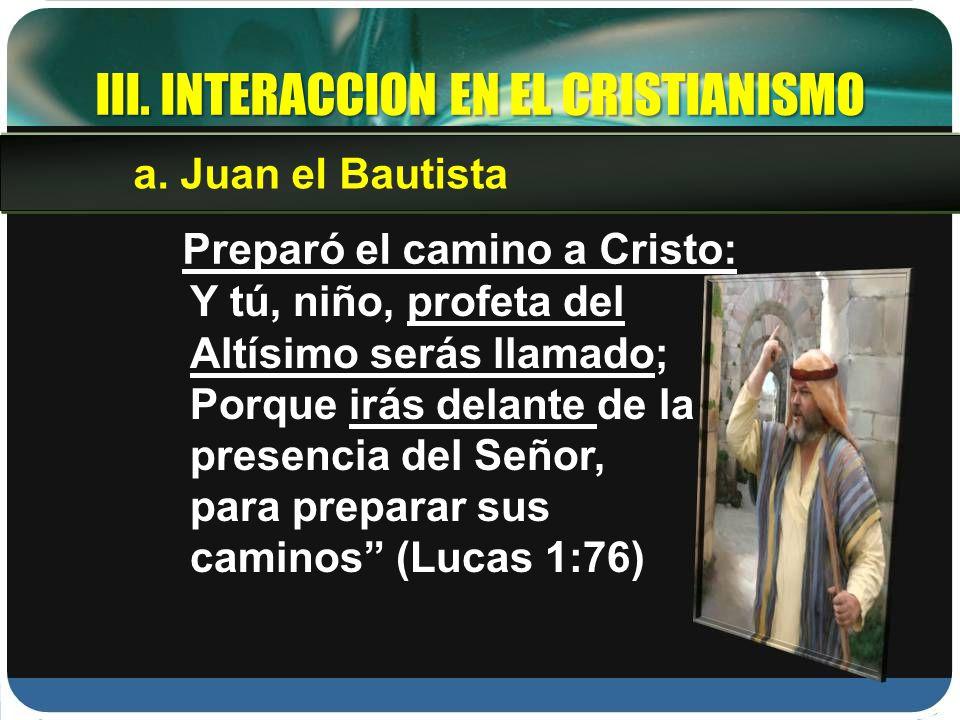 III. INTERACCION EN EL CRISTIANISMO Preparó el camino a Cristo: Y tú, niño, profeta del Altísimo serás llamado; Porque irás delante de la presencia de