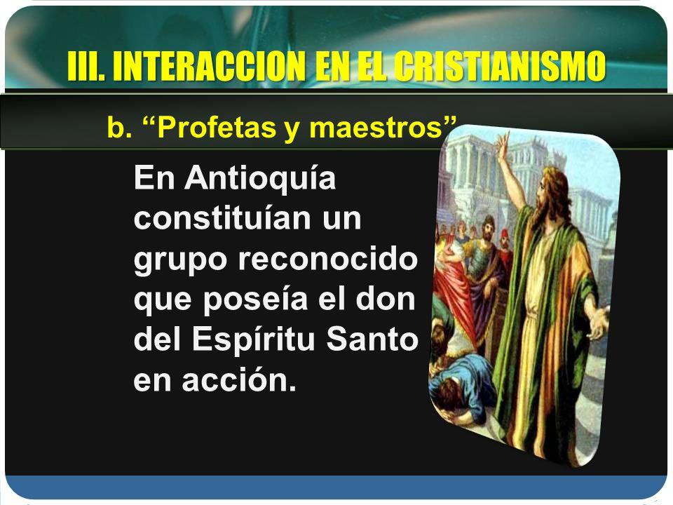 III. INTERACCION EN EL CRISTIANISMO En Antioquía constituían un grupo reconocido que poseía el don del Espíritu Santo en acción. b. Profetas y maestro