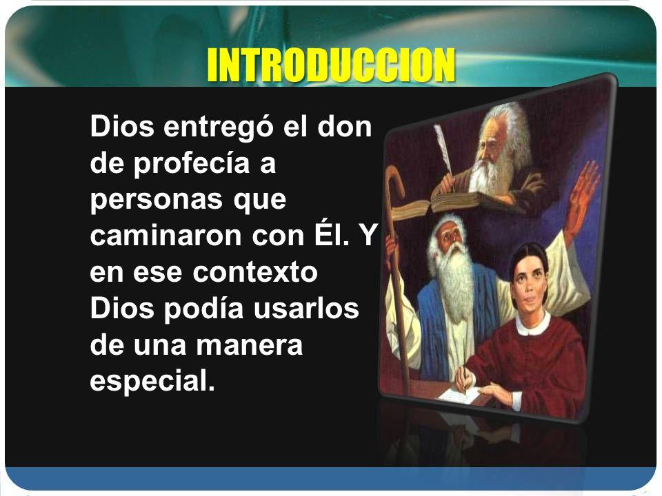 INTRODUCCION Dios entregó el don de profecía a personas que caminaron con Él. Y en ese contexto Dios podía usarlos de una manera especial.