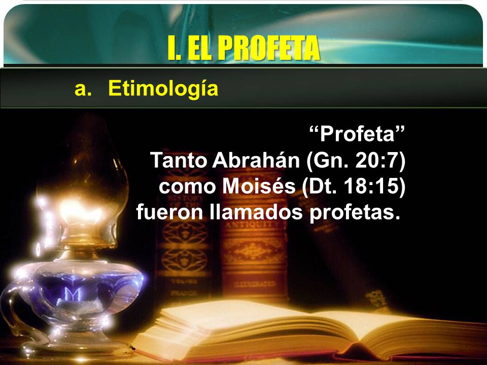 I. EL PROFETA Profeta Tanto Abrahán (Gn. 20:7) como Moisés (Dt. 18:15) fueron llamados profetas. a.Etimología