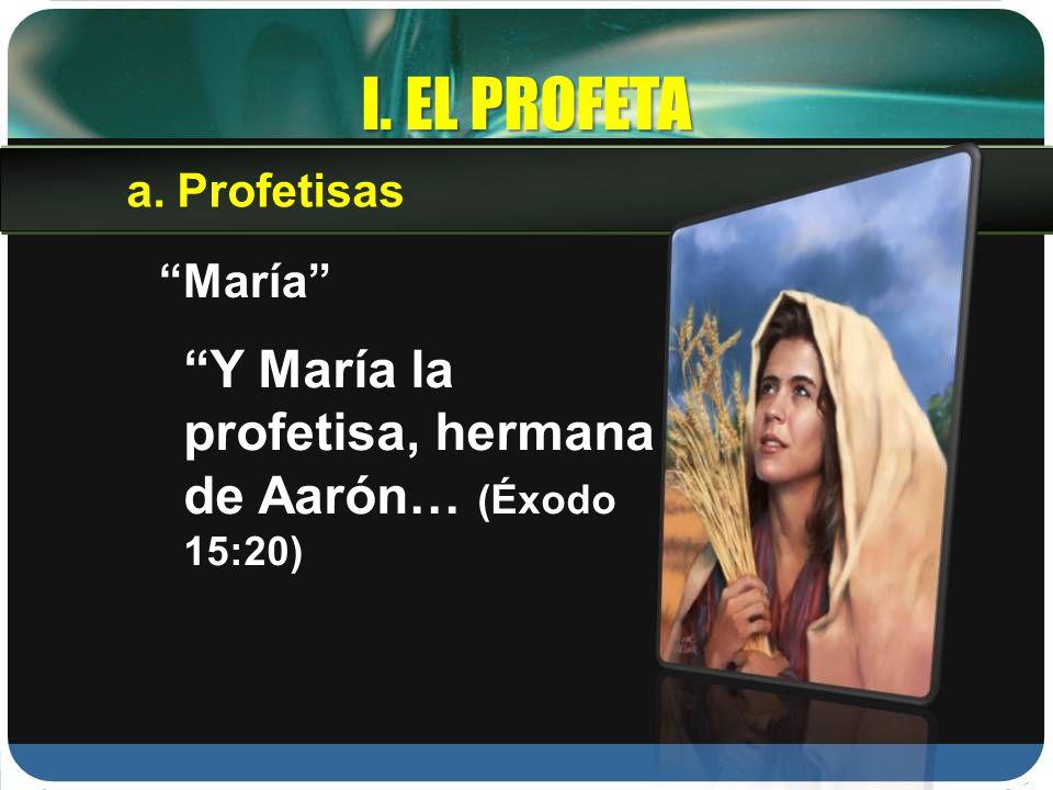 I. EL PROFETA María Y María la profetisa, hermana de Aarón… (Éxodo 15:20) a.Profetisas