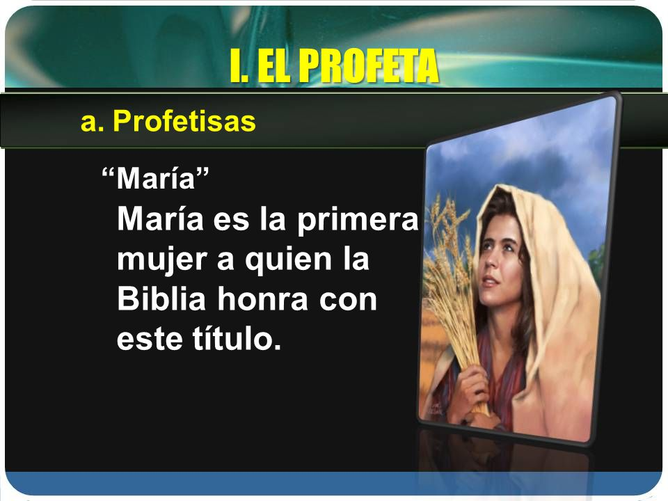 I. EL PROFETA María María es la primera mujer a quien la Biblia honra con este título. a.Profetisas