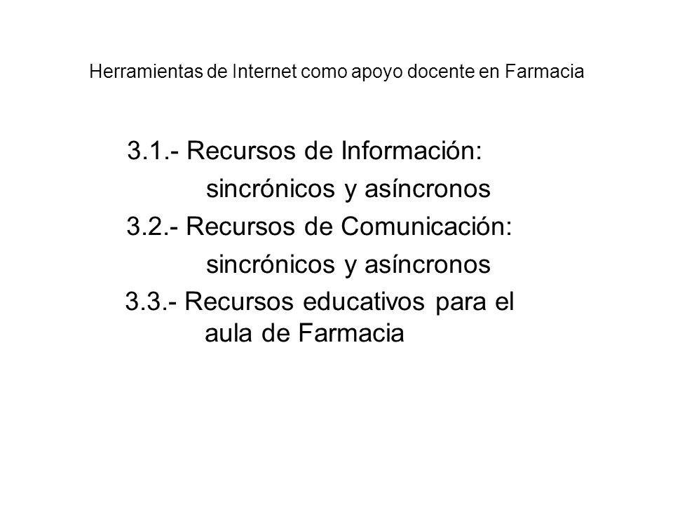 3.1.- Recursos de Información: sincrónicos y asíncronos 3.2.- Recursos de Comunicación: sincrónicos y asíncronos 3.3.- Recursos educativos para el aula de Farmacia Herramientas de Internet como apoyo docente en Farmacia