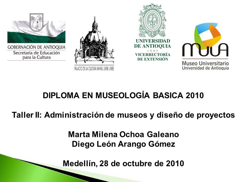 DIPLOMA EN MUSEOLOGÍA BASICA 2010 Taller II: Administración de museos y diseño de proyectos Marta Milena Ochoa Galeano Diego León Arango Gómez Medellí