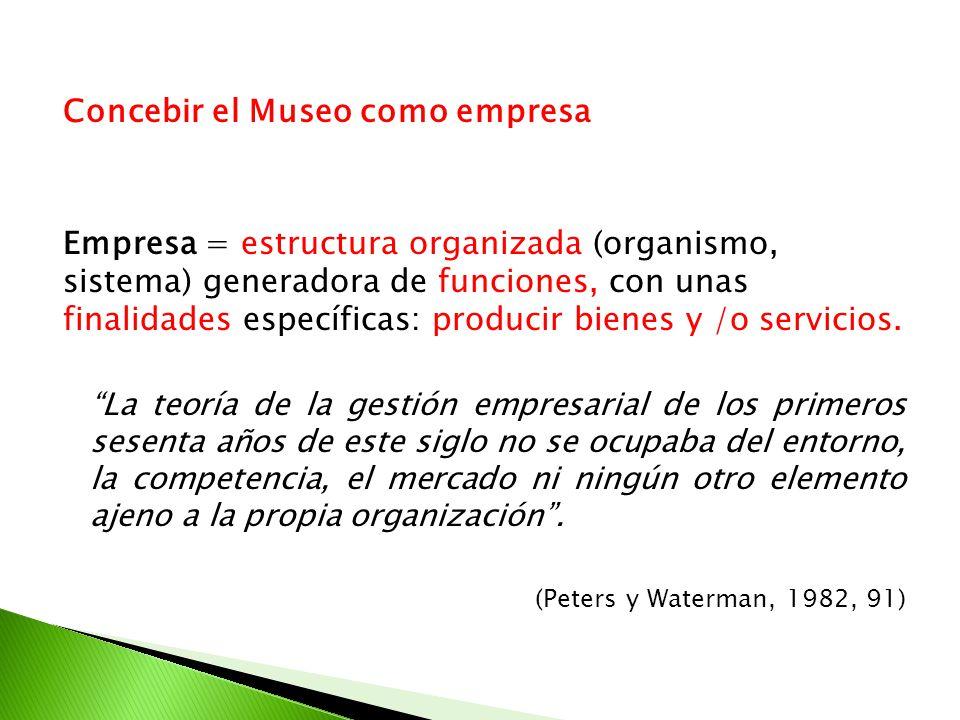 Concebir el Museo como empresa Empresa = estructura organizada (organismo, sistema) generadora de funciones, con unas finalidades específicas: produci