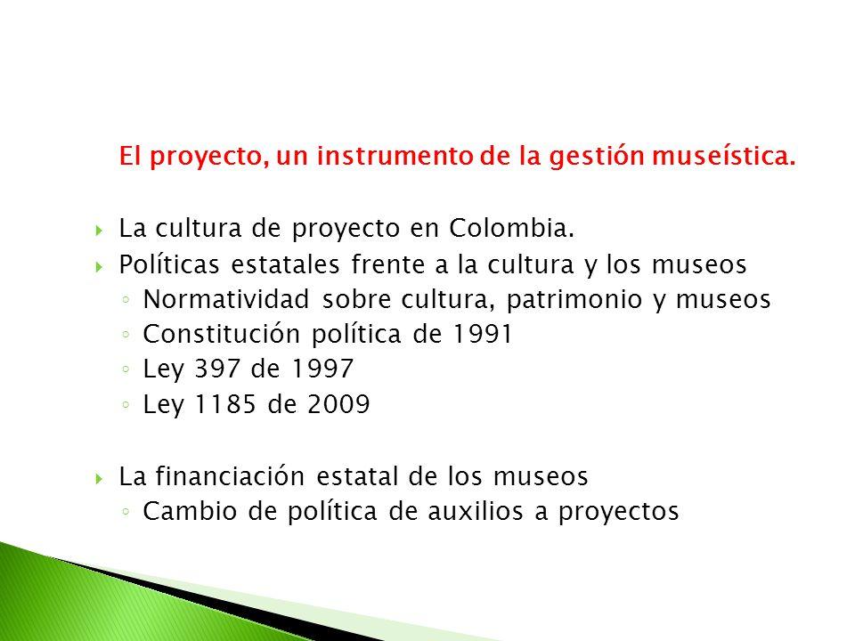 El proyecto, un instrumento de la gestión museística. La cultura de proyecto en Colombia. Políticas estatales frente a la cultura y los museos Normati
