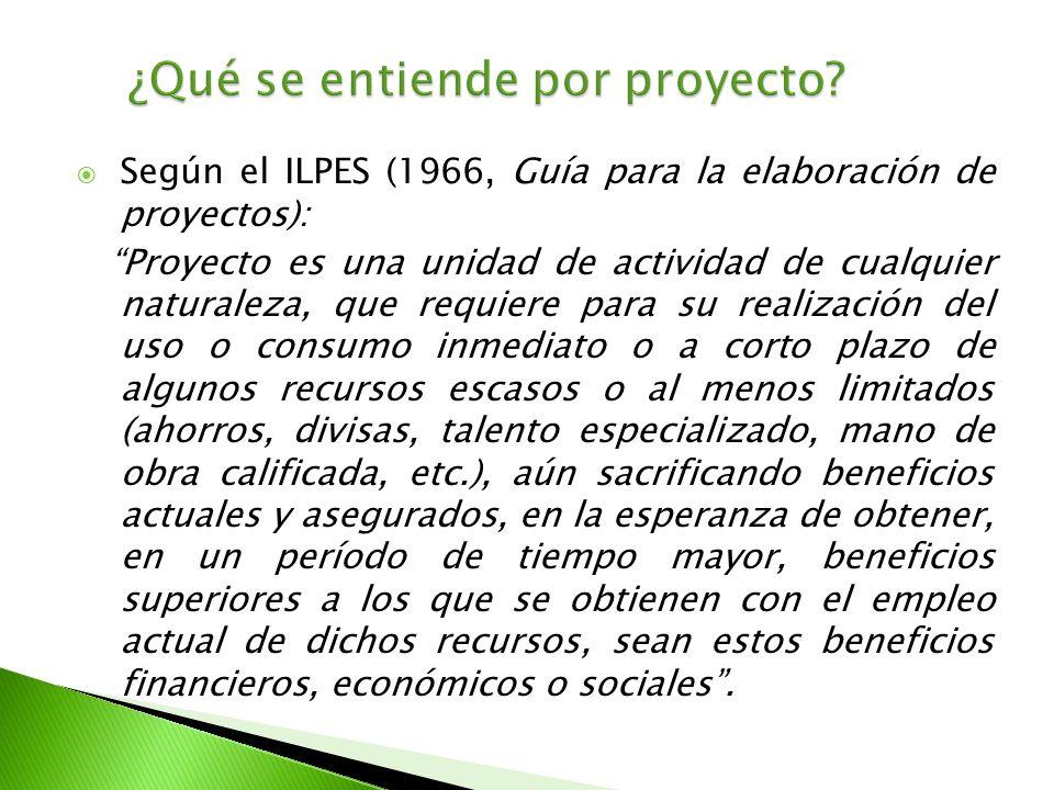 Según el ILPES (1966, Guía para la elaboración de proyectos): Proyecto es una unidad de actividad de cualquier naturaleza, que requiere para su realiz