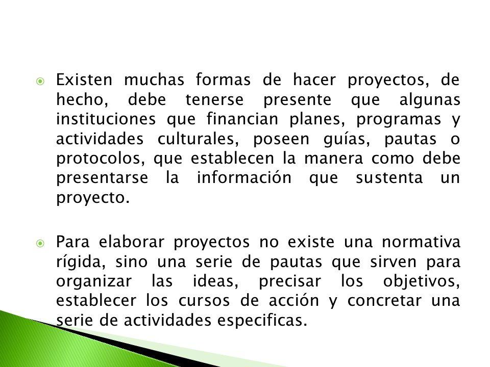 Existen muchas formas de hacer proyectos, de hecho, debe tenerse presente que algunas instituciones que financian planes, programas y actividades cult