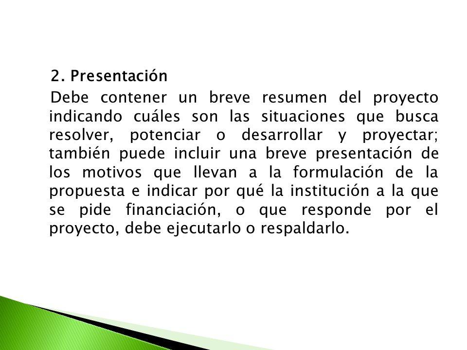 2. Presentación Debe contener un breve resumen del proyecto indicando cuáles son las situaciones que busca resolver, potenciar o desarrollar y proyect