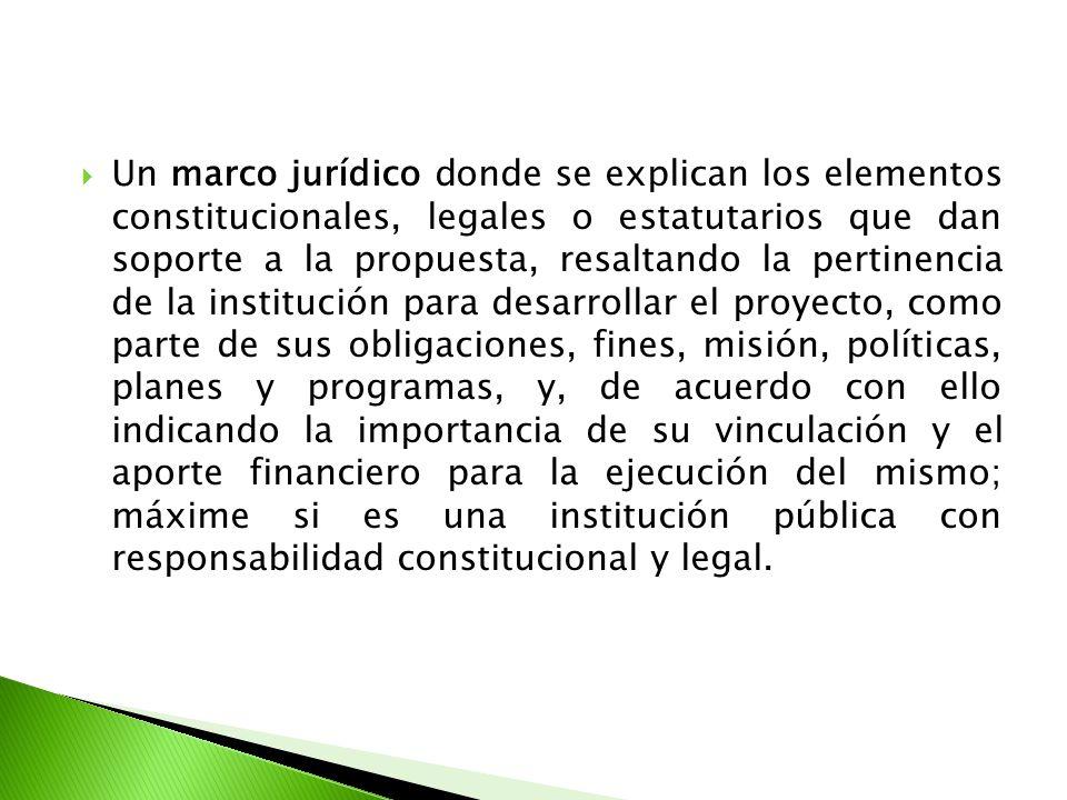 Un marco jurídico donde se explican los elementos constitucionales, legales o estatutarios que dan soporte a la propuesta, resaltando la pertinencia d