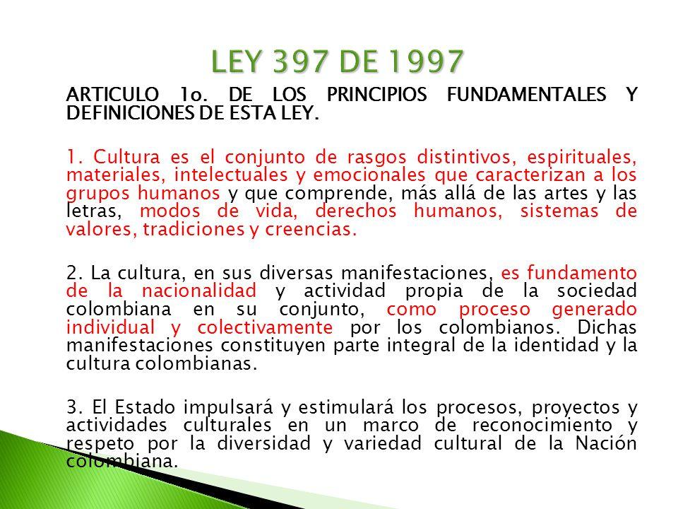 ARTICULO 1o. DE LOS PRINCIPIOS FUNDAMENTALES Y DEFINICIONES DE ESTA LEY. 1. Cultura es el conjunto de rasgos distintivos, espirituales, materiales, in