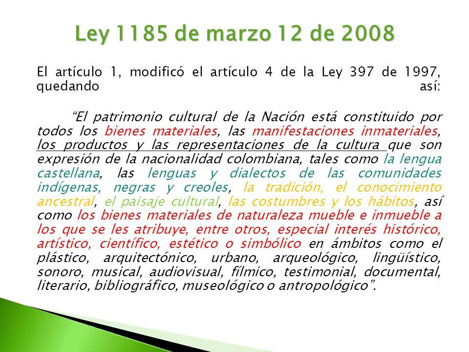 Ley 1185 de marzo 12 de 2008 El artículo 1, modificó el artículo 4 de la Ley 397 de 1997, quedando así: El patrimonio cultural de la Nación está const