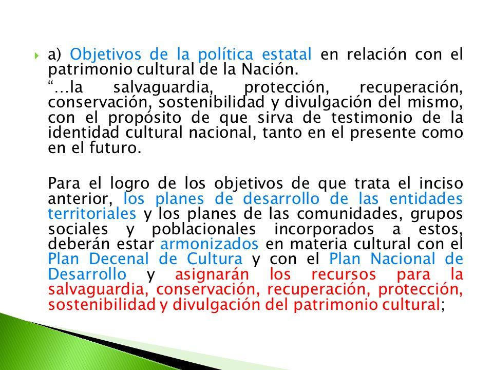 a) Objetivos de la política estatal en relación con el patrimonio cultural de la Nación. …la salvaguardia, protección, recuperación, conservación, sos