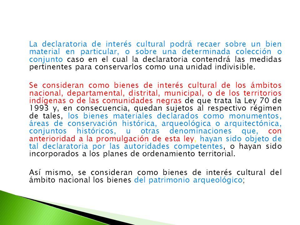 La declaratoria de interés cultural podrá recaer sobre un bien material en particular, o sobre una determinada colección o conjunto caso en el cual la