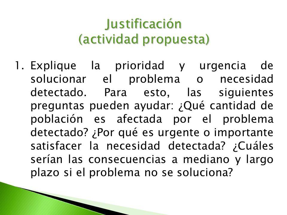 Justificación (actividad propuesta) 1.Explique la prioridad y urgencia de solucionar el problema o necesidad detectado. Para esto, las siguientes preg